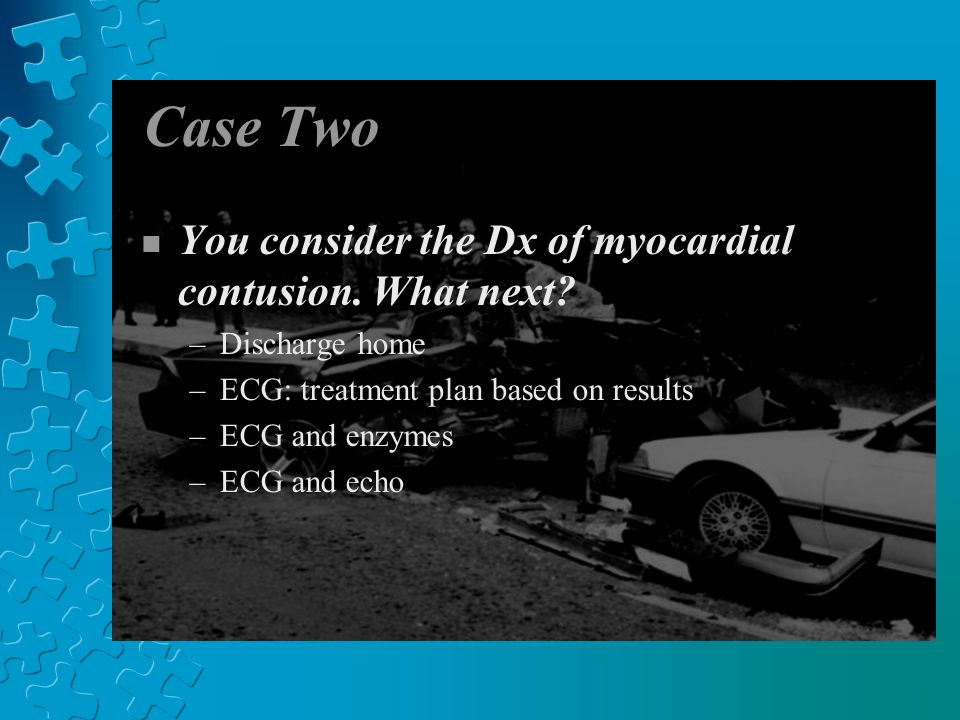 Case Two n You consider the Dx of myocardial contusion.