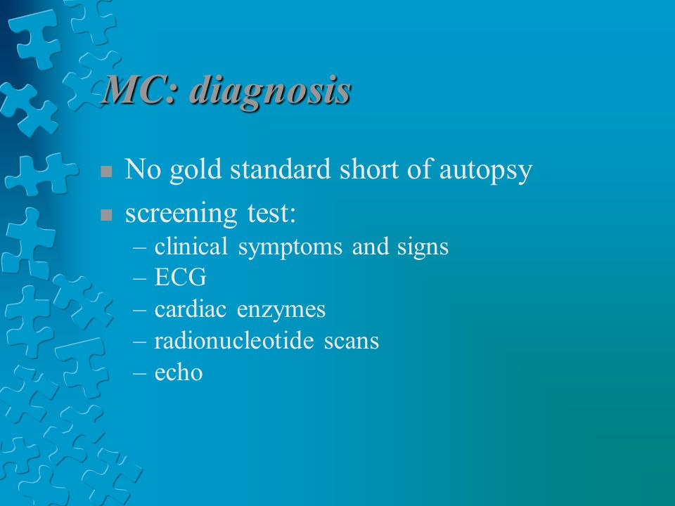 MC: diagnosis n No gold standard short of autopsy n screening test: –clinical symptoms and signs –ECG –cardiac enzymes –radionucleotide scans –echo