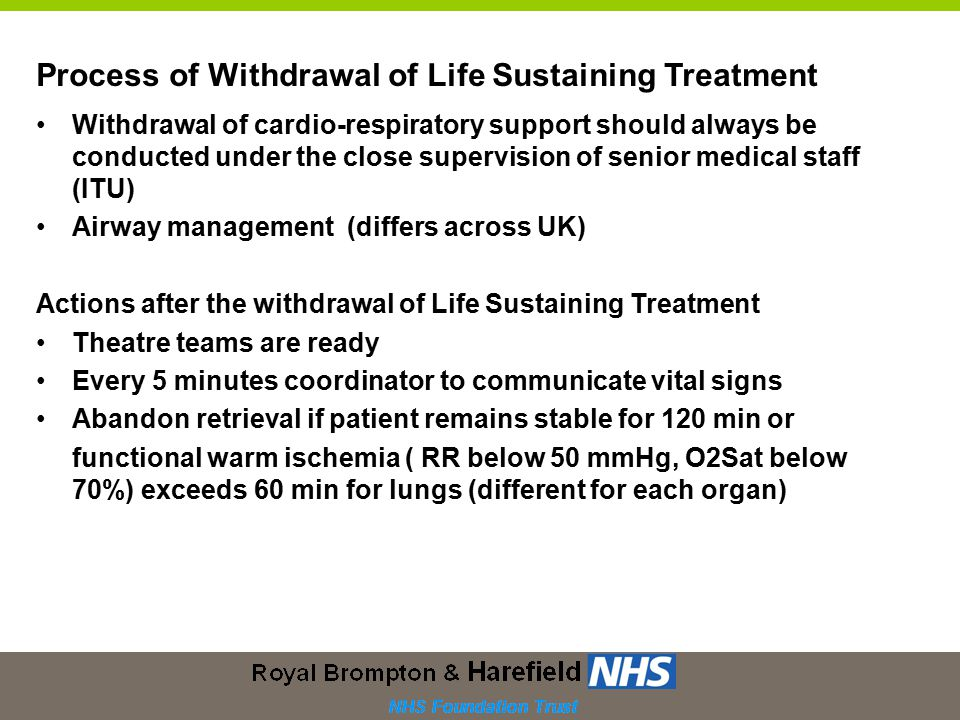 Withdrawal of cardio-respiratory support should always be conducted under the close supervision of senior medical staff (ITU) Airway management (differs across UK) Actions after the withdrawal of Life Sustaining Treatment Theatre teams are ready Every 5 minutes coordinator to communicate vital signs Abandon retrieval if patient remains stable for 120 min or functional warm ischemia ( RR below 50 mmHg, O2Sat below 70%) exceeds 60 min for lungs (different for each organ) Process of Withdrawal of Life Sustaining Treatment