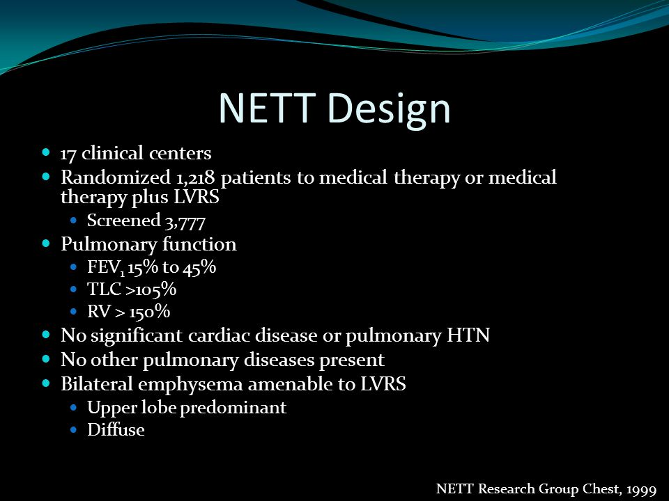 NETT Design Pulmonary rehab 16-20 sessions pre-randomization 10 sessions post-randomization Long term maintenance Aggressive bronchodilator therapy Surgical therapy Bilateral stapled resection of 25-30% of lung Median sternotomy at 8 centers VATS at 3 centers 6 centers randomized to MS vs VATS NETT Research Group Chest, 1999