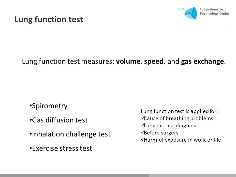Spirometry Gas diffusion test Inhalation challenge test Exercise stress test Lung function test is applied for: Cause of breathing problems Lung disease diagnose Before surgery Harmful exposure in work or life Lung function test Lung function test measures: volume, speed, and gas exchange.