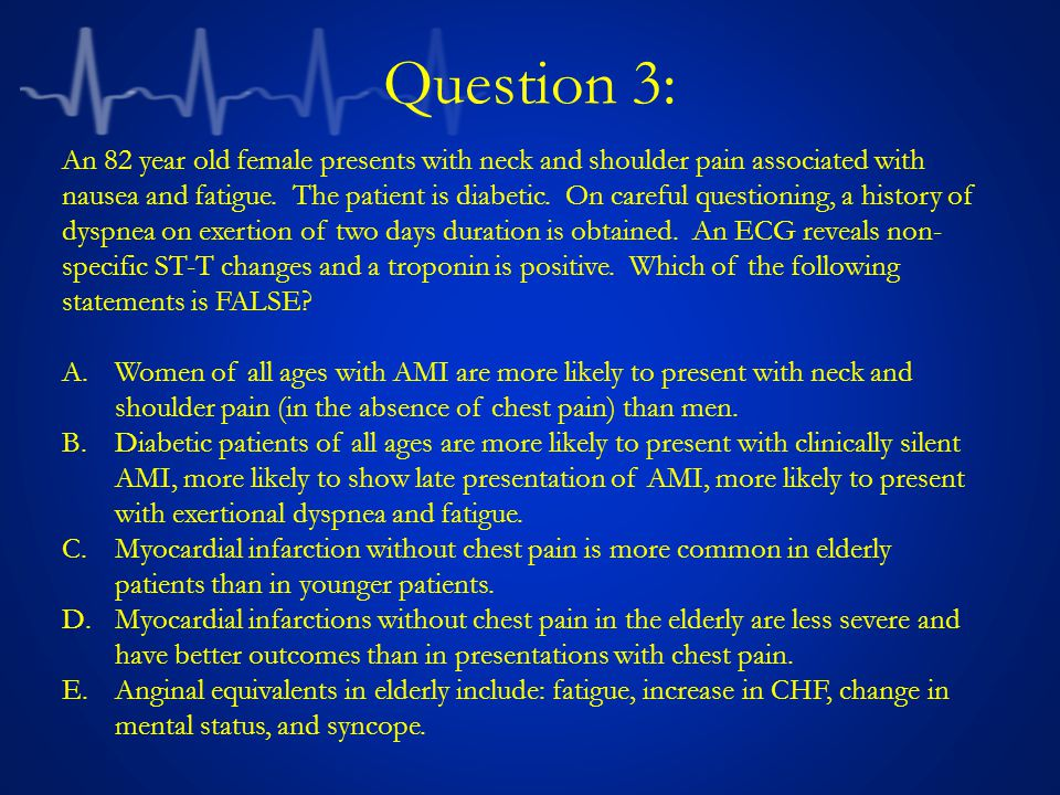 Question 3: An 82 year old female presents with neck and shoulder pain associated with nausea and fatigue.