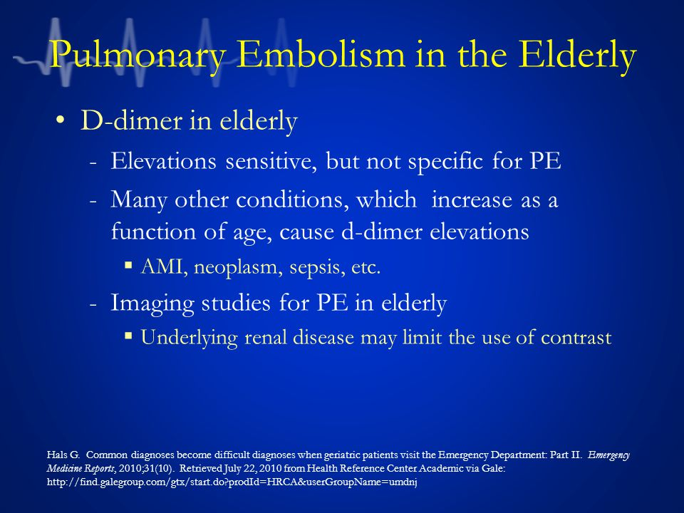 Pulmonary Embolism in the Elderly D-dimer in elderly -Elevations sensitive, but not specific for PE -Many other conditions, which increase as a function of age, cause d-dimer elevations  AMI, neoplasm, sepsis, etc.