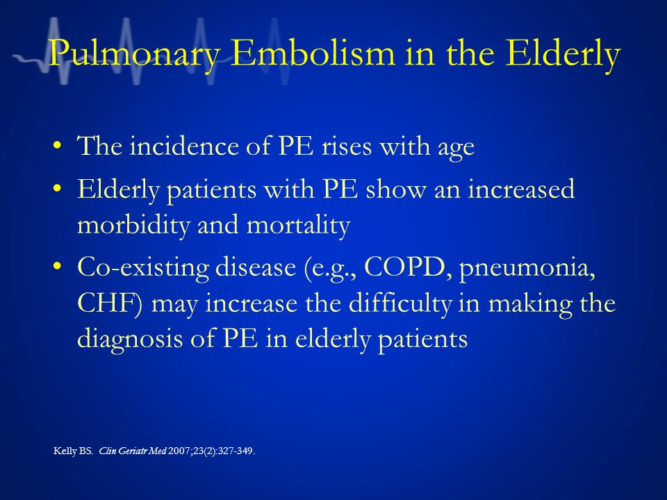 Pulmonary Embolism in the Elderly The incidence of PE rises with age Elderly patients with PE show an increased morbidity and mortality Co-existing disease (e.g., COPD, pneumonia, CHF) may increase the difficulty in making the diagnosis of PE in elderly patients Kelly BS.