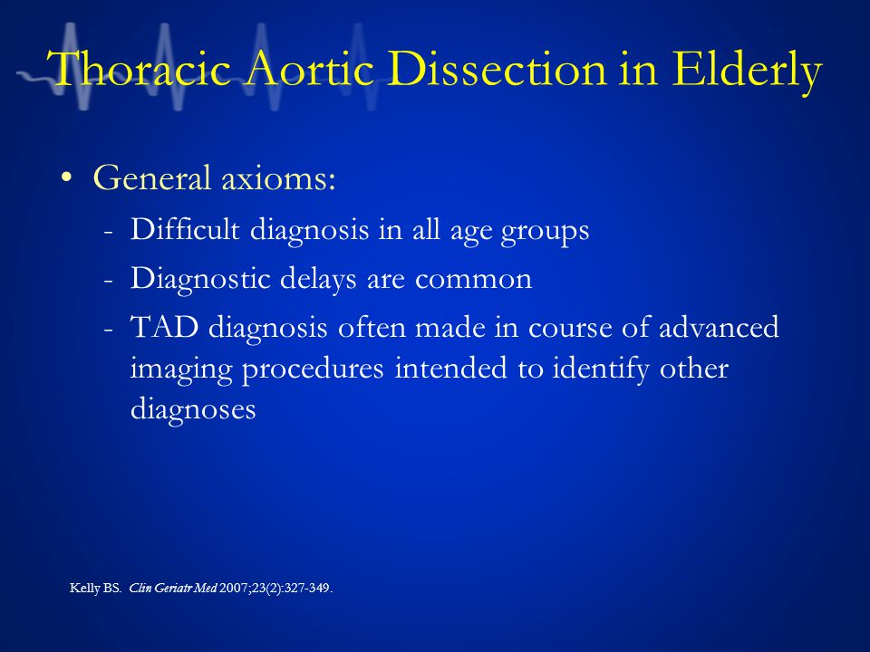 Thoracic Aortic Dissection in Elderly General axioms: -Difficult diagnosis in all age groups -Diagnostic delays are common -TAD diagnosis often made in course of advanced imaging procedures intended to identify other diagnoses Kelly BS.