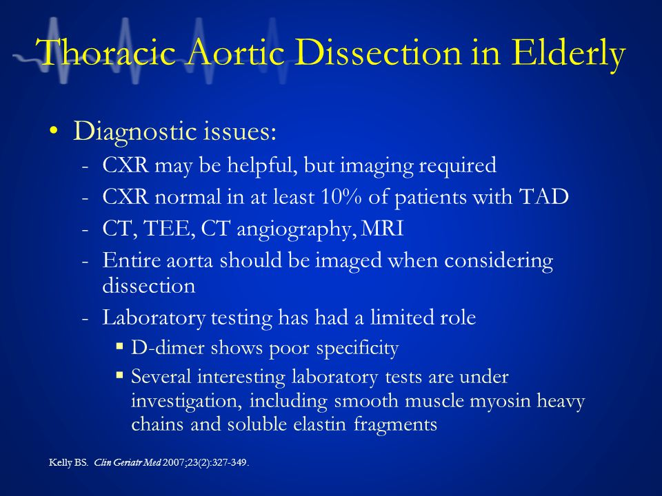 Thoracic Aortic Dissection in Elderly Diagnostic issues: -CXR may be helpful, but imaging required -CXR normal in at least 10% of patients with TAD -CT, TEE, CT angiography, MRI -Entire aorta should be imaged when considering dissection -Laboratory testing has had a limited role  D-dimer shows poor specificity  Several interesting laboratory tests are under investigation, including smooth muscle myosin heavy chains and soluble elastin fragments Kelly BS.