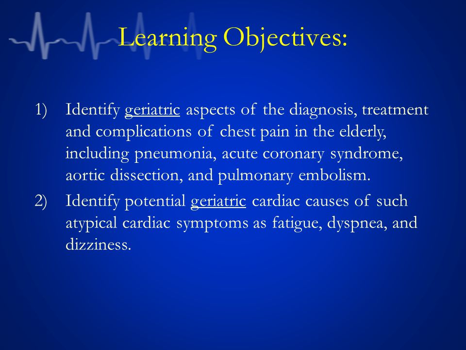 Learning Objectives: 1)Identify geriatric aspects of the diagnosis, treatment and complications of chest pain in the elderly, including pneumonia, acute coronary syndrome, aortic dissection, and pulmonary embolism.
