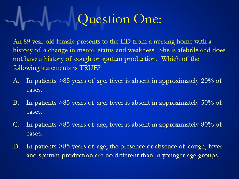 Question One: An 89 year old female presents to the ED from a nursing home with a history of a change in mental status and weakness.