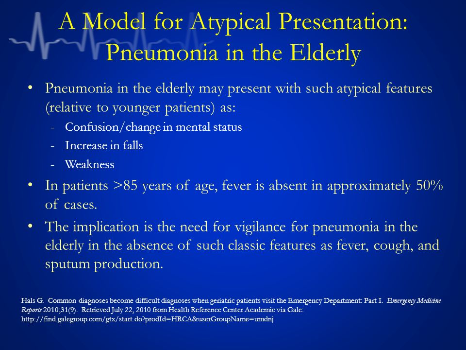 A Model for Atypical Presentation: Pneumonia in the Elderly Pneumonia in the elderly may present with such atypical features (relative to younger patients) as: -Confusion/change in mental status -Increase in falls -Weakness In patients >85 years of age, fever is absent in approximately 50% of cases.
