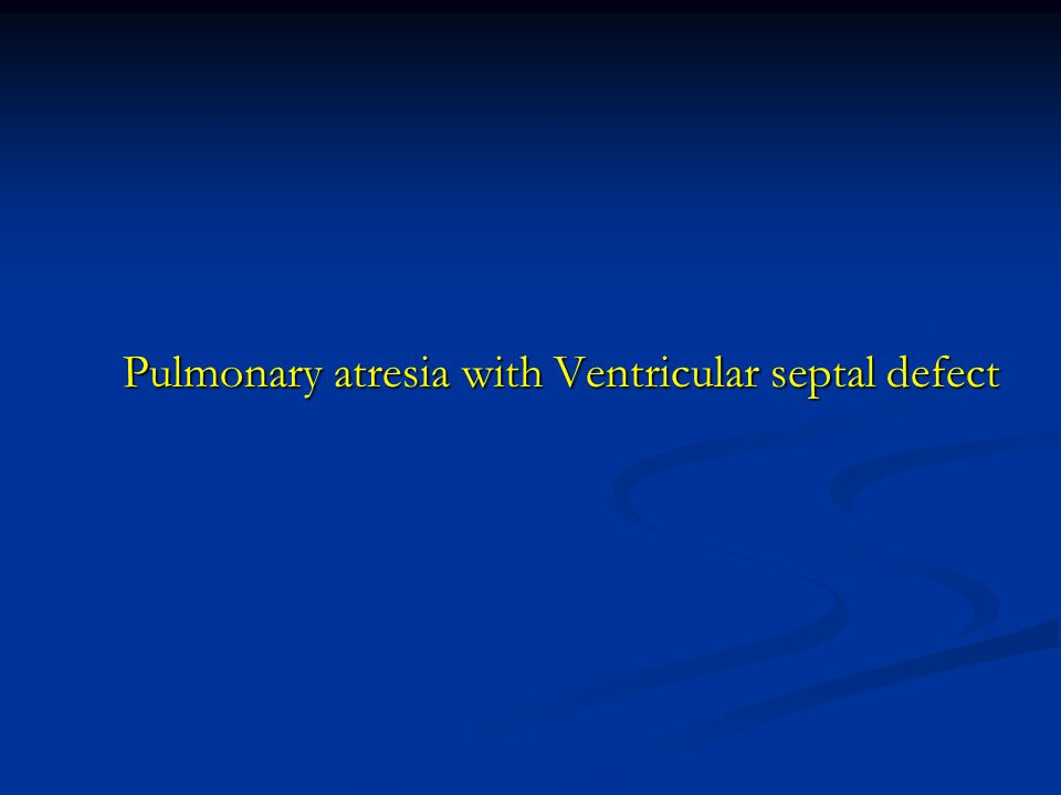 Pulmonary atresia with Ventricular septal defect Pulmonary atresia with Ventricular septal defect