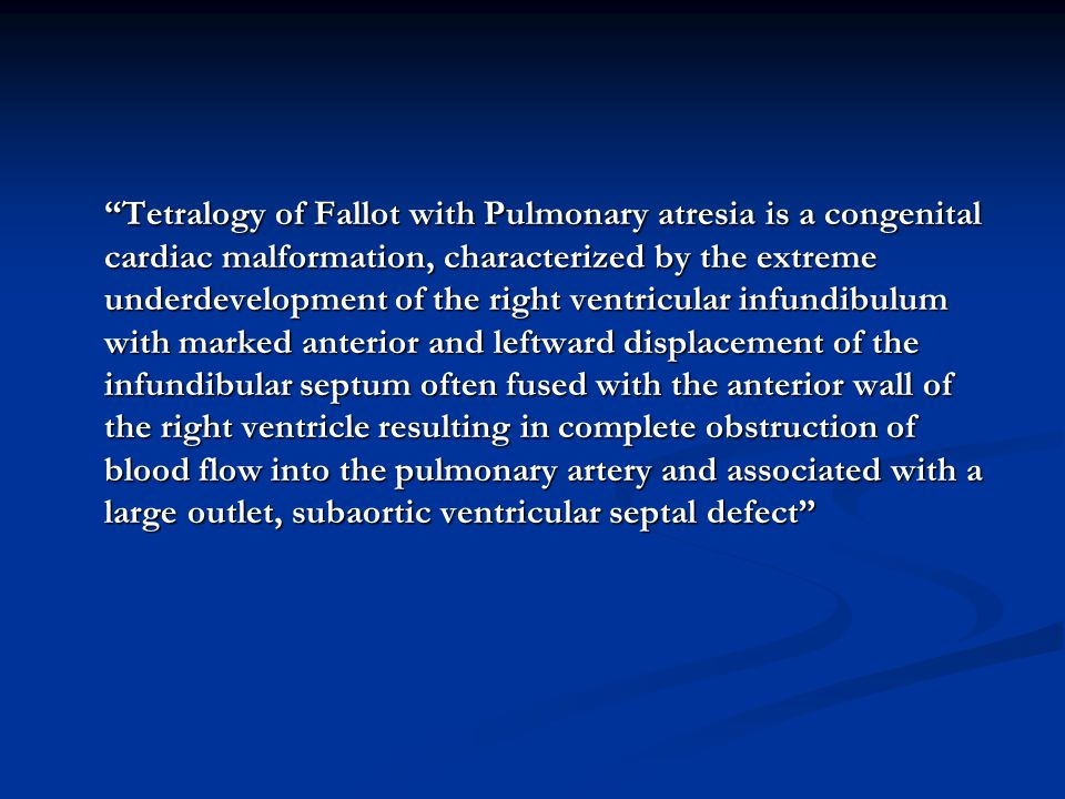 """Tetralogy of Fallot with Pulmonary atresia is a congenital cardiac malformation, characterized by the extreme underdevelopment of the right ventricul"
