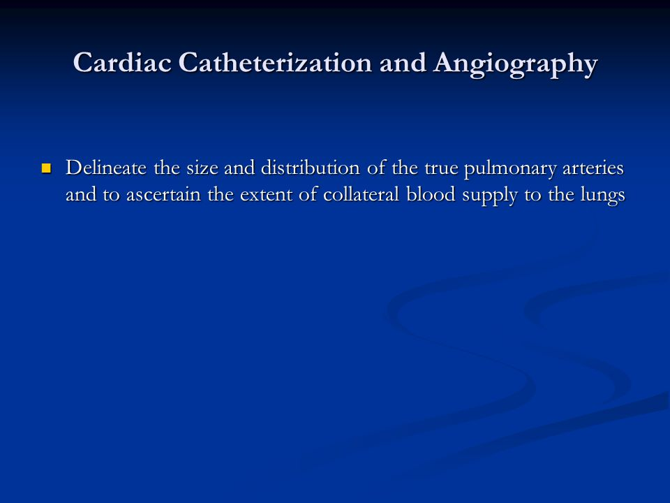 Cardiac Catheterization and Angiography Delineate the size and distribution of the true pulmonary arteries and to ascertain the extent of collateral b