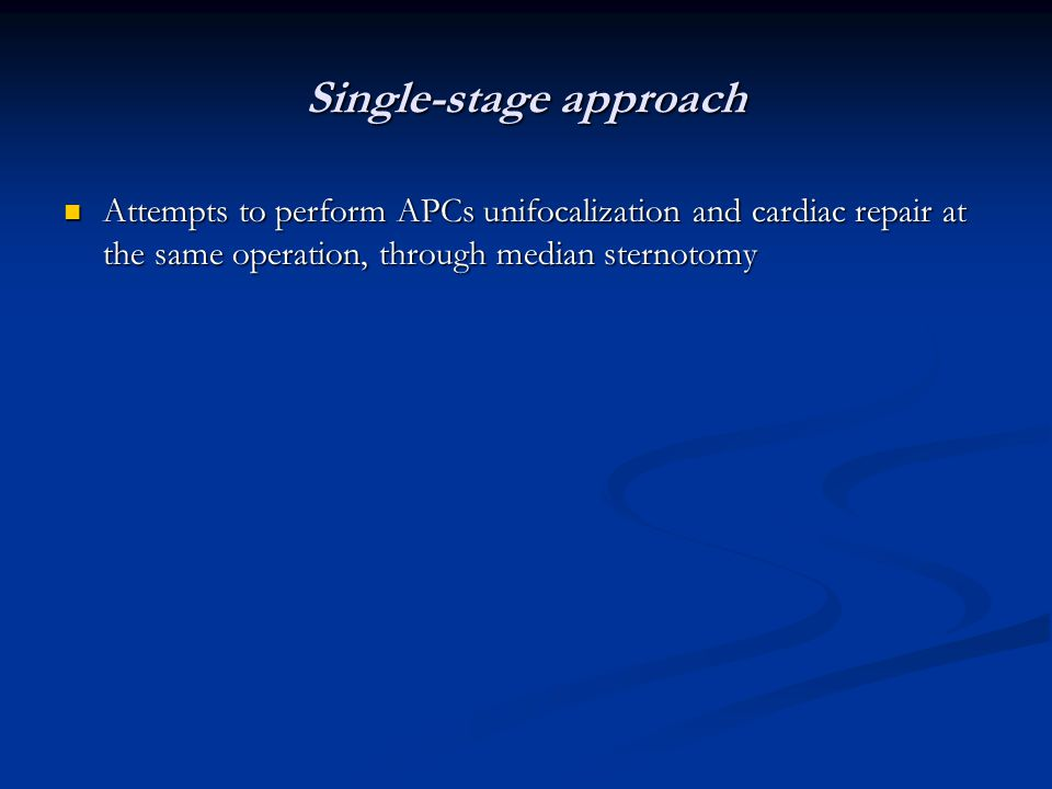 Single-stage approach Attempts to perform APCs unifocalization and cardiac repair at the same operation, through median sternotomy Attempts to perform