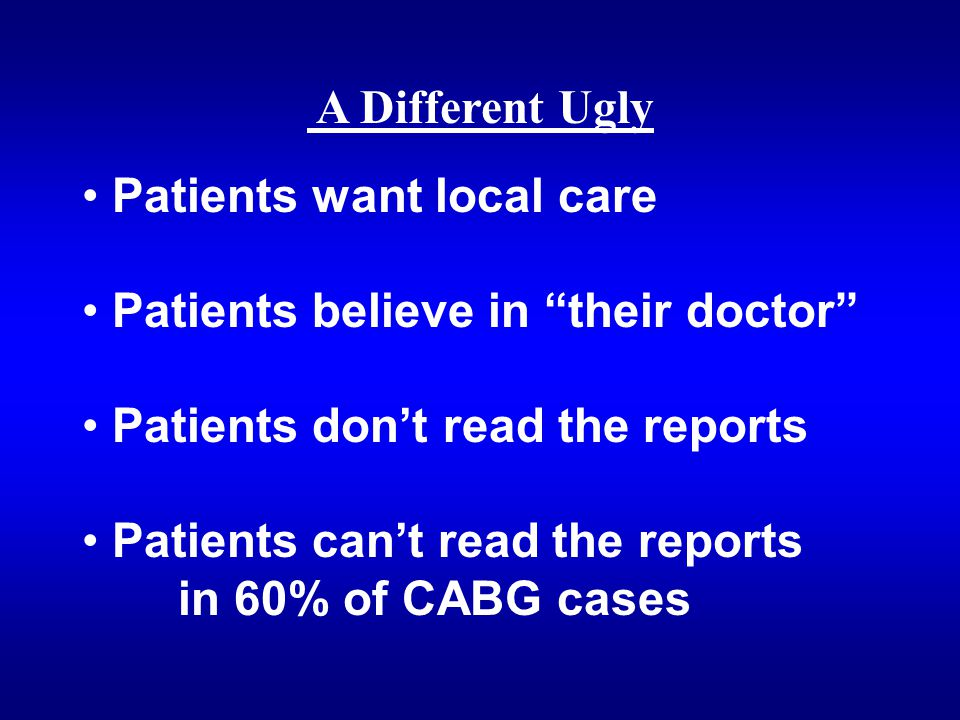 A Different Ugly Patients want local care Patients believe in their doctor Patients don't read the reports Patients can't read the reports in 60% of CABG cases