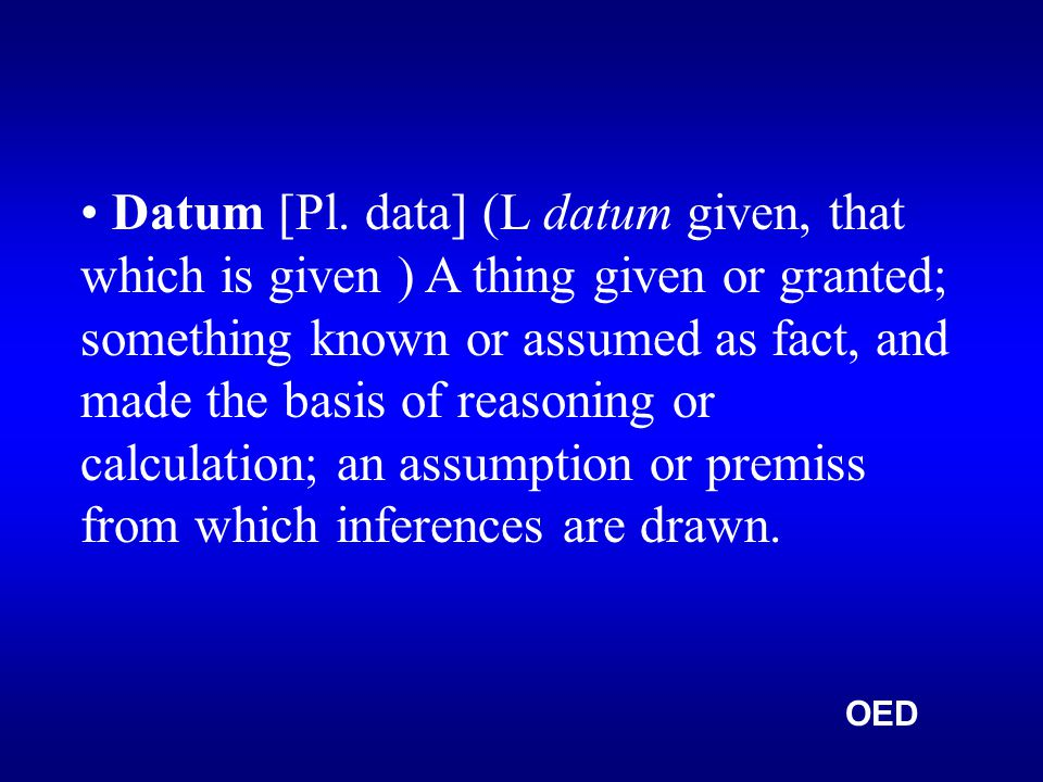 Datum [Pl. data] (L datum given, that which is given ) A thing given or granted; something known or assumed as fact, and made the basis of reasoning o