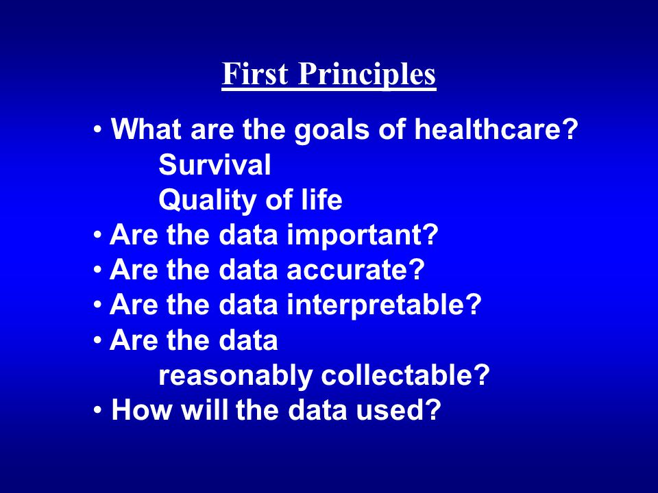 What are the goals of healthcare? Survival Quality of life Are the data important? Are the data accurate? Are the data interpretable? Are the data rea