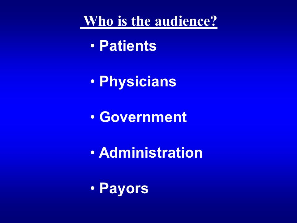Who is the audience? Patients Physicians Government Administration Payors