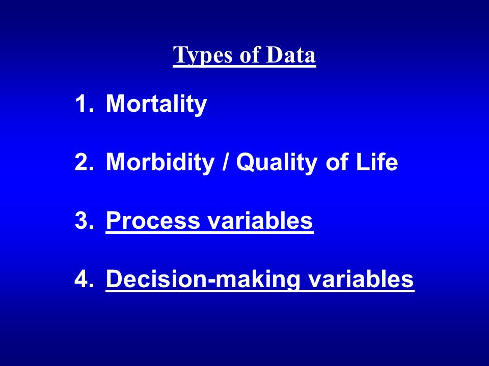 Types of Data 1. Mortality 2. Morbidity / Quality of Life 3. Process variables 4. Decision-making variables