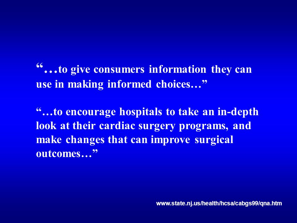 """""""… to give consumers information they can use in making informed choices…"""" """"…to encourage hospitals to take an in-depth look at their cardiac surgery"""