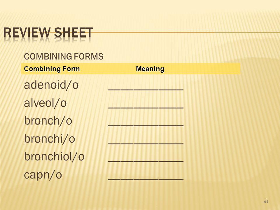 41 COMBINING FORMS adenoid/o ____________ alveol/o____________ bronch/o____________ bronchi/o____________ bronchiol/o____________ capn/o____________ Combining FormMeaning