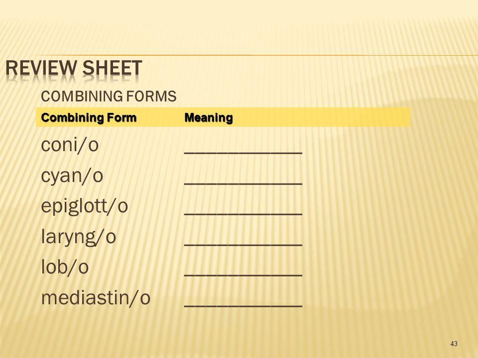43 COMBINING FORMS coni/o___________ cyan/o___________ epiglott/o___________ laryng/o___________ lob/o___________ mediastin/o___________ Combining Form Meaning