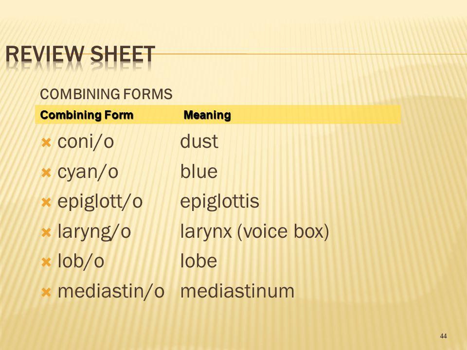 44 COMBINING FORMS  coni/odust  cyan/oblue  epiglott/oepiglottis  laryng/olarynx (voice box)  lob/olobe  mediastin/omediastinum Combining Form Meaning