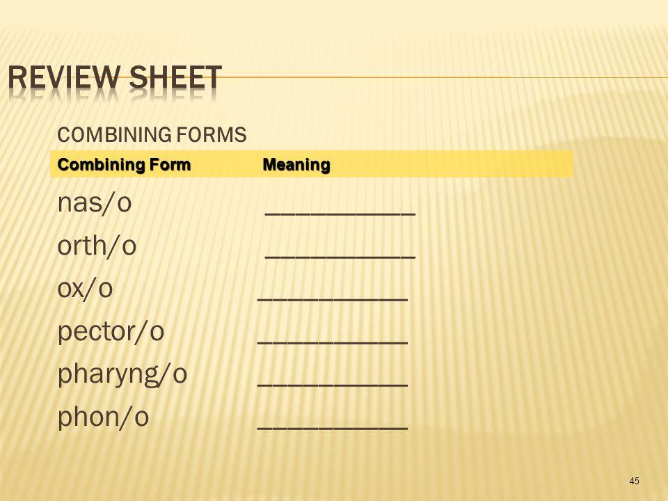 45 COMBINING FORMS nas/o __________ orth/o __________ ox/o __________ pector/o__________ pharyng/o __________ phon/o__________ Combining Form Meaning
