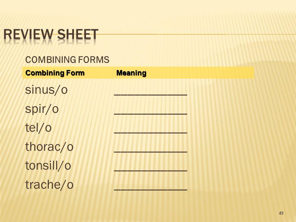 49 COMBINING FORMS sinus/o___________ spir/o___________ tel/o ___________ thorac/o___________ tonsill/o___________ trache/o___________ Combining Form Meaning
