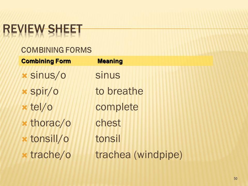 50 COMBINING FORMS  sinus/osinus  spir/oto breathe  tel/ocomplete  thorac/ochest  tonsill/otonsil  trache/otrachea (windpipe) Combining Form Meaning