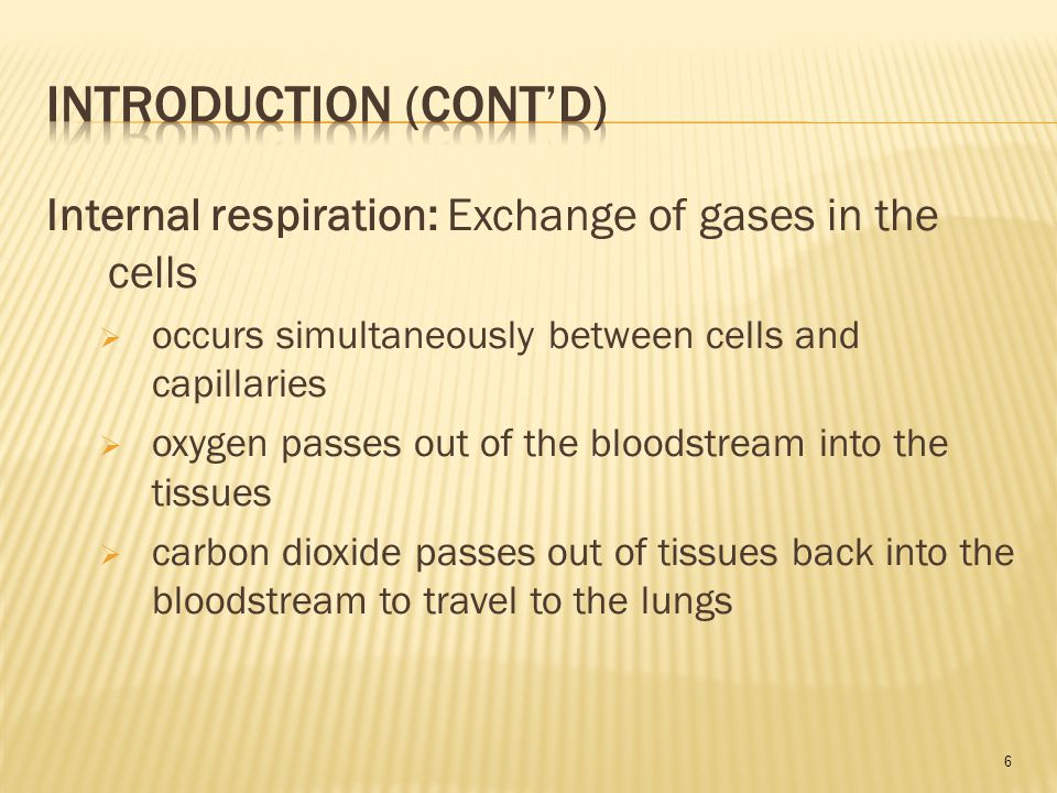 6 Internal respiration: Exchange of gases in the cells  occurs simultaneously between cells and capillaries  oxygen passes out of the bloodstream into the tissues  carbon dioxide passes out of tissues back into the bloodstream to travel to the lungs