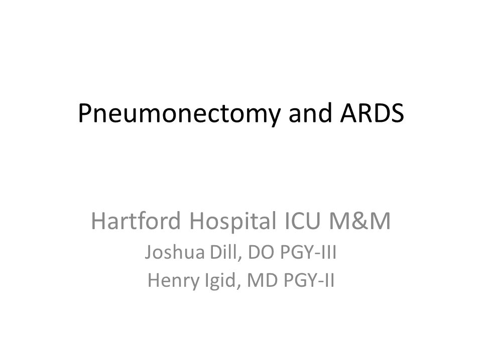 Pneumonectomy and ARDS Hartford Hospital ICU M&M Joshua Dill, DO PGY-III Henry Igid, MD PGY-II