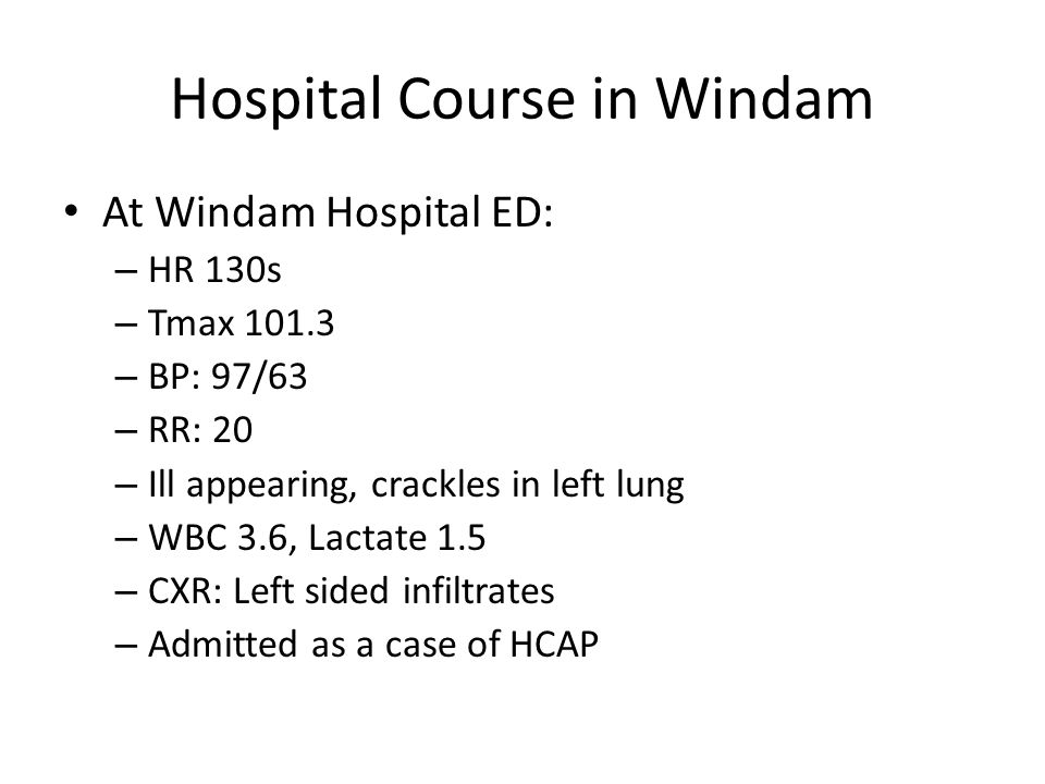 Hospital Course in Windam At Windam Hospital ED: – HR 130s – Tmax 101.3 – BP: 97/63 – RR: 20 – Ill appearing, crackles in left lung – WBC 3.6, Lactate 1.5 – CXR: Left sided infiltrates – Admitted as a case of HCAP
