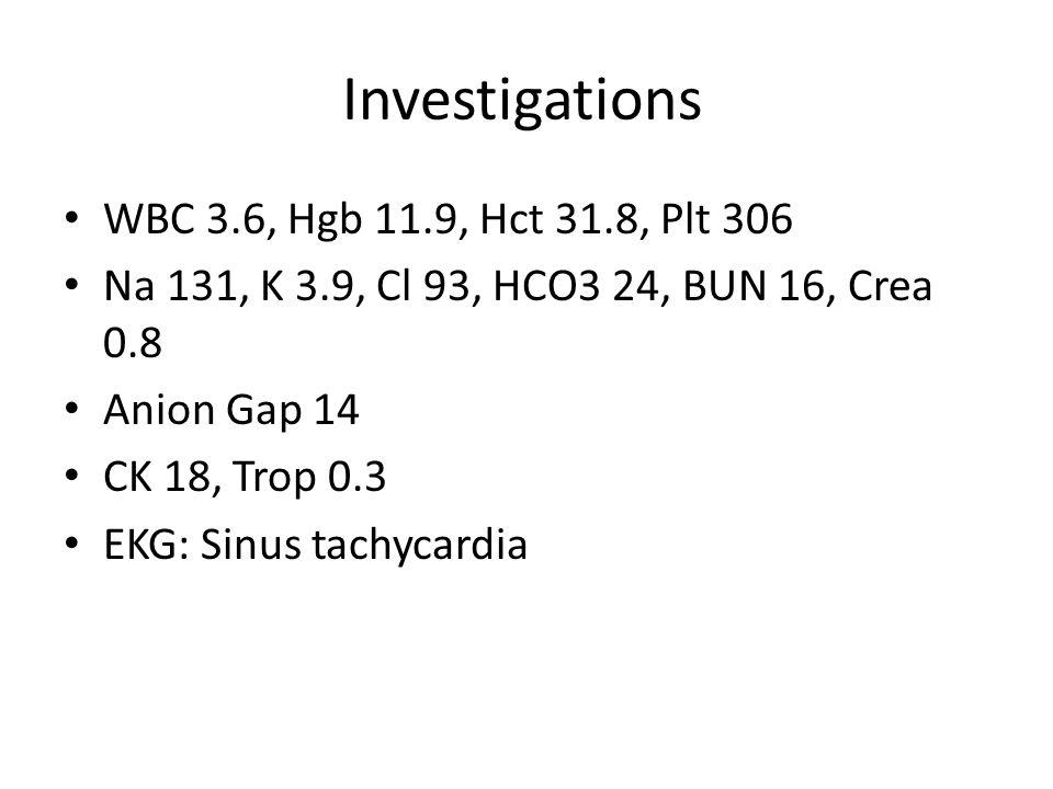 Investigations WBC 3.6, Hgb 11.9, Hct 31.8, Plt 306 Na 131, K 3.9, Cl 93, HCO3 24, BUN 16, Crea 0.8 Anion Gap 14 CK 18, Trop 0.3 EKG: Sinus tachycardi