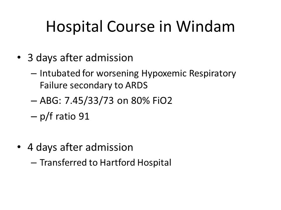 Hospital Course in Windam 3 days after admission – Intubated for worsening Hypoxemic Respiratory Failure secondary to ARDS – ABG: 7.45/33/73 on 80% FiO2 – p/f ratio 91 4 days after admission – Transferred to Hartford Hospital