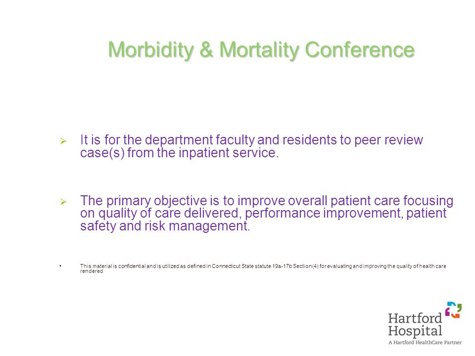 Morbidity & Mortality Conference  It is for the department faculty and residents to peer review case(s) from the inpatient service.