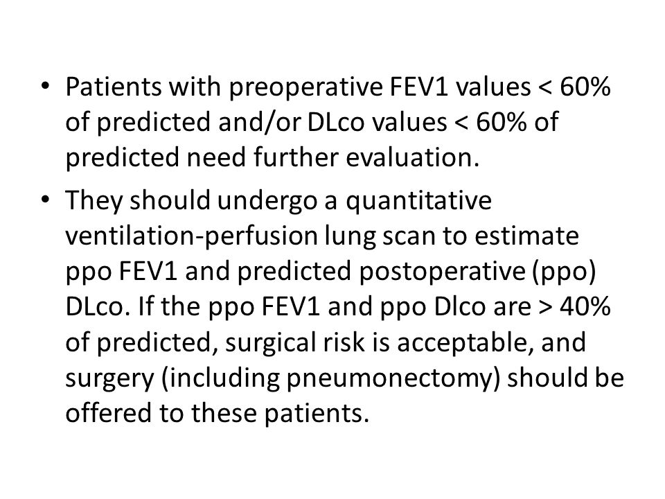 Patients with preoperative FEV1 values < 60% of predicted and/or DLco values < 60% of predicted need further evaluation.