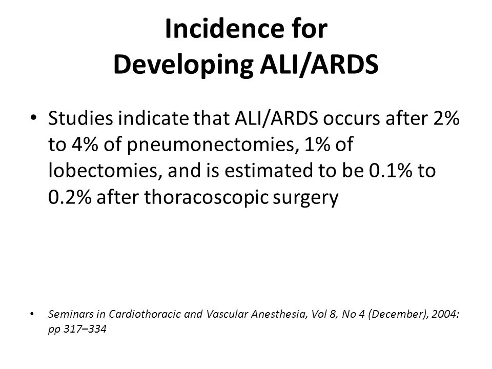 Incidence for Developing ALI/ARDS Studies indicate that ALI/ARDS occurs after 2% to 4% of pneumonectomies, 1% of lobectomies, and is estimated to be 0