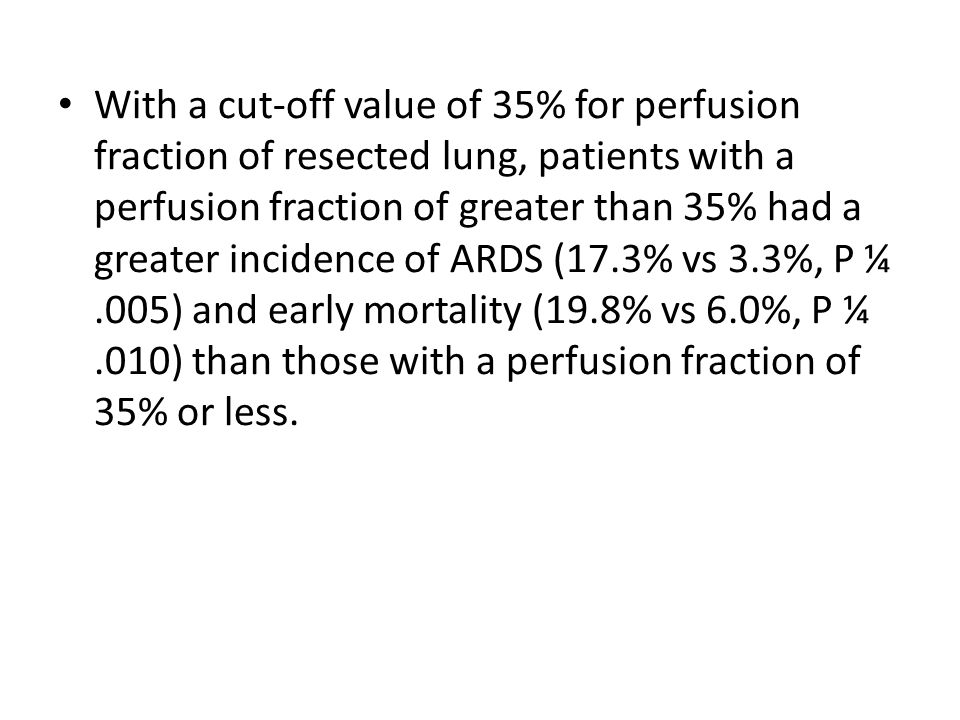 With a cut-off value of 35% for perfusion fraction of resected lung, patients with a perfusion fraction of greater than 35% had a greater incidence of ARDS (17.3% vs 3.3%, P ¼.005) and early mortality (19.8% vs 6.0%, P ¼.010) than those with a perfusion fraction of 35% or less.