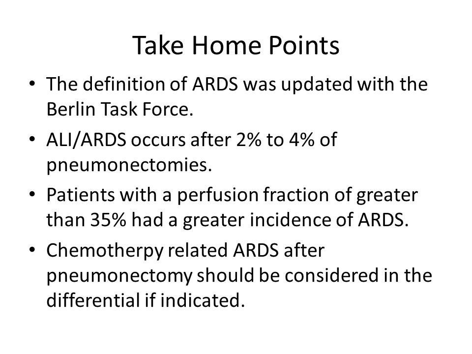 Take Home Points The definition of ARDS was updated with the Berlin Task Force. ALI/ARDS occurs after 2% to 4% of pneumonectomies. Patients with a per