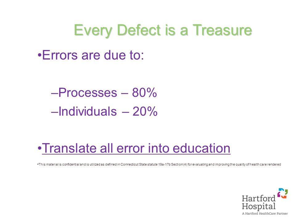 Every Defect is a Treasure Errors are due to: –Processes – 80% –Individuals – 20% Translate all error into education This material is confidential and