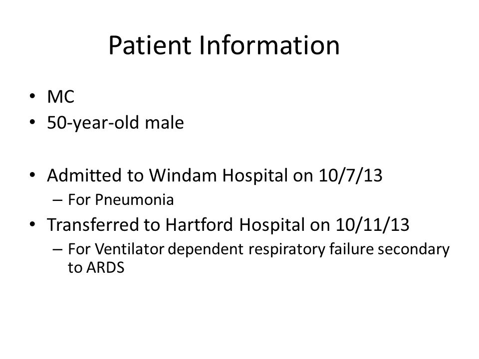 Patient Information MC 50-year-old male Admitted to Windam Hospital on 10/7/13 – For Pneumonia Transferred to Hartford Hospital on 10/11/13 – For Ventilator dependent respiratory failure secondary to ARDS