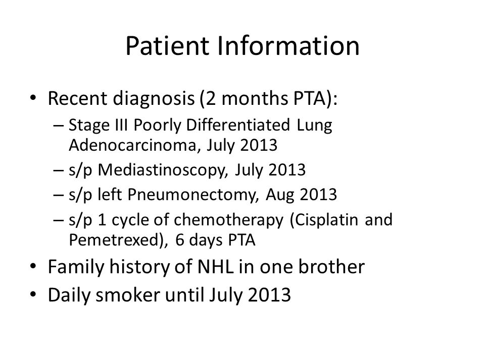Patient Information Recent diagnosis (2 months PTA): – Stage III Poorly Differentiated Lung Adenocarcinoma, July 2013 – s/p Mediastinoscopy, July 2013 – s/p left Pneumonectomy, Aug 2013 – s/p 1 cycle of chemotherapy (Cisplatin and Pemetrexed), 6 days PTA Family history of NHL in one brother Daily smoker until July 2013