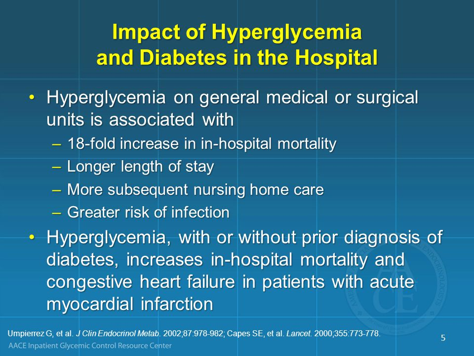Impact of Hyperglycemia and Diabetes in the Hospital Hyperglycemia on general medical or surgical units is associated withHyperglycemia on general medical or surgical units is associated with –18-fold increase in in-hospital mortality –Longer length of stay –More subsequent nursing home care –Greater risk of infection Hyperglycemia, with or without prior diagnosis of diabetes, increases in-hospital mortality and congestive heart failure in patients with acute myocardial infarctionHyperglycemia, with or without prior diagnosis of diabetes, increases in-hospital mortality and congestive heart failure in patients with acute myocardial infarction Umpierrez G, et al.