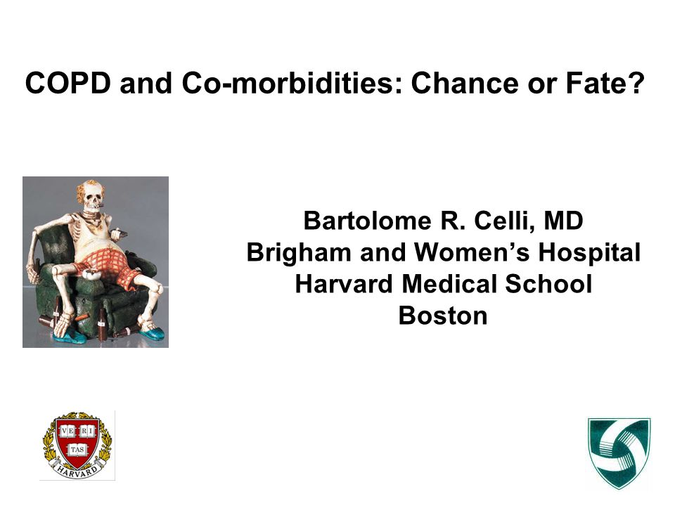 COPD and Co-morbidities: Chance or Fate? Bartolome R. Celli, MD Brigham and Women's Hospital Harvard Medical School Boston