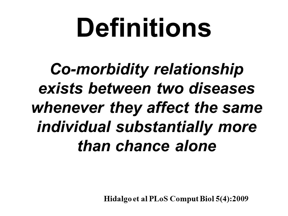 Co-morbidity relationship exists between two diseases whenever they affect the same individual substantially more than chance alone Hidalgo et al PLoS Comput Biol 5(4):2009 Definitions