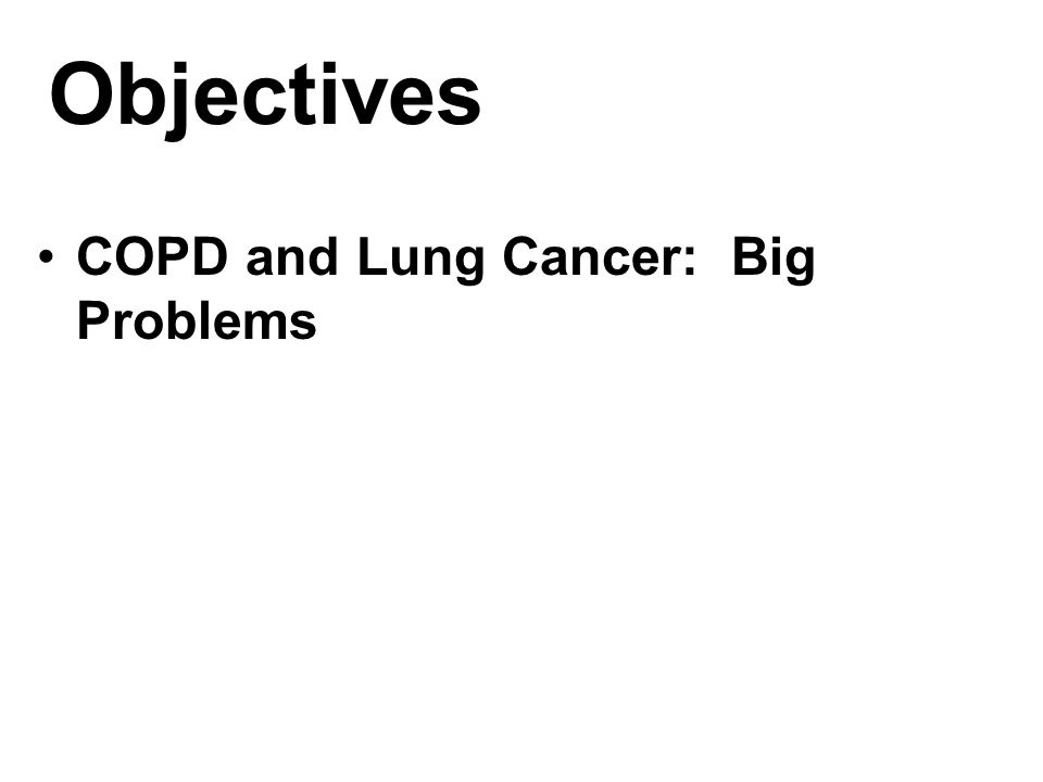 Objectives COPD and Lung Cancer: Big Problems One agent, two diseases……or is it? Pathobiological symbiosis Facing the problem