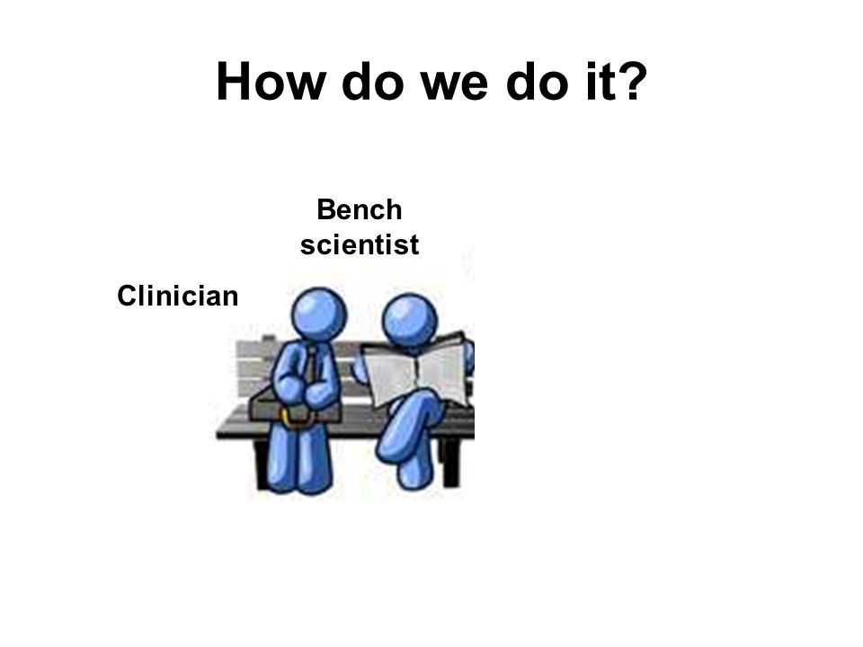 How do we do it? Clinician Bench scientist Data Integration Manager