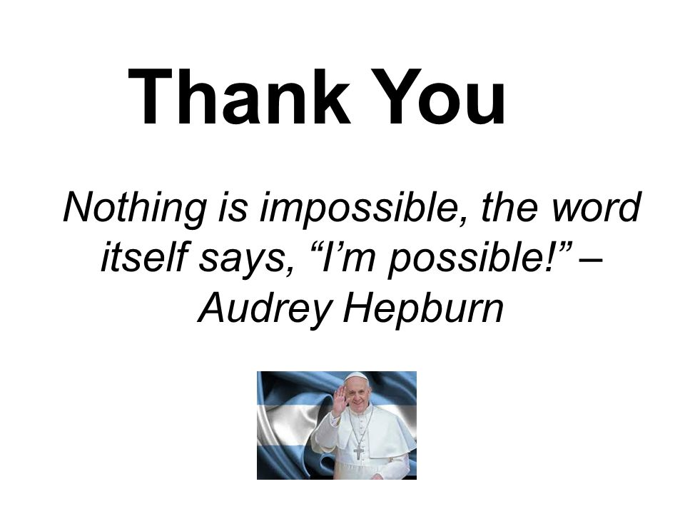 "Nothing is impossible, the word itself says, ""I'm possible!"" – Audrey Hepburn Thank You"