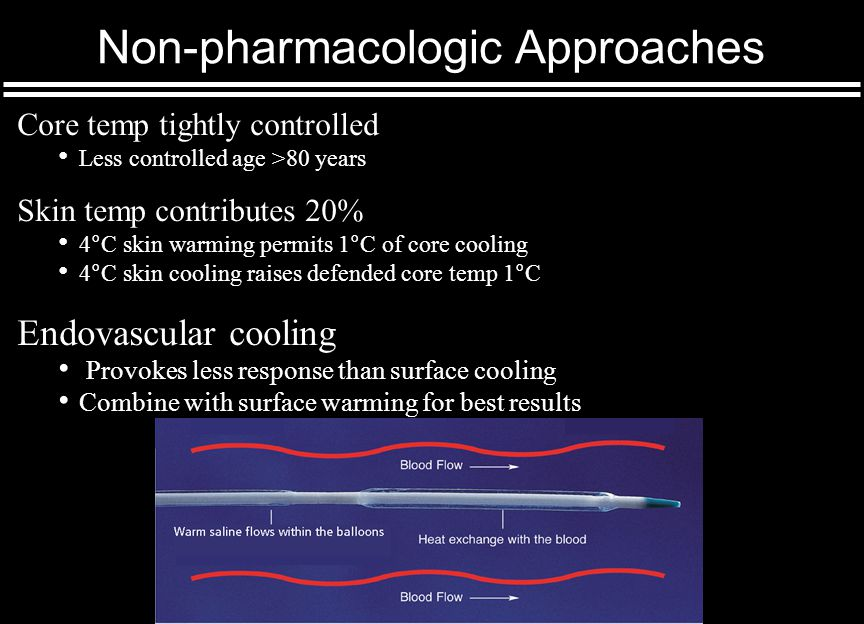 Non-pharmacologic Approaches Core temp tightly controlled Less controlled age >80 years Skin temp contributes 20% 4°C skin warming permits 1°C of core cooling 4°C skin cooling raises defended core temp 1°C Endovascular cooling Provokes less response than surface cooling Combine with surface warming for best results