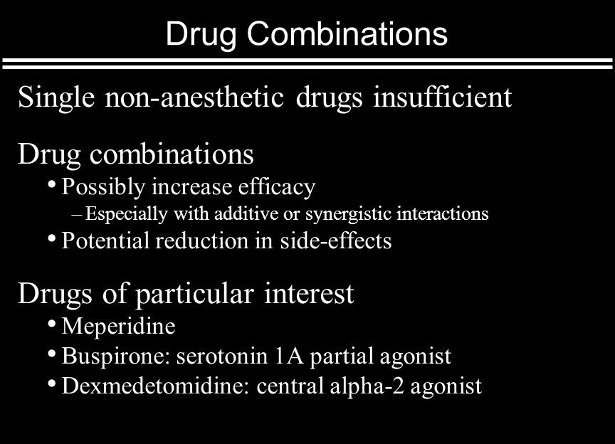 Drug Combinations Single non-anesthetic drugs insufficient Drug combinations Possibly increase efficacy –Especially with additive or synergistic interactions Potential reduction in side-effects Drugs of particular interest Meperidine Buspirone: serotonin 1A partial agonist Dexmedetomidine: central alpha-2 agonist